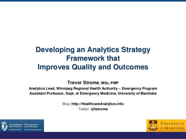 Developing an Analytics Strategy Framework that Improves Quality and Outcomes Trevor Strome, MSc, PMP Analytics Lead, Winn...