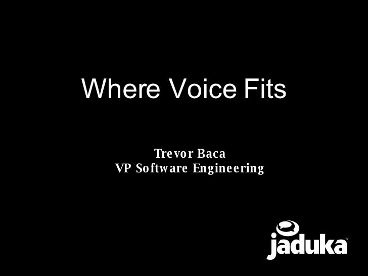 Where Voice Fits Trevor Baca VP Software Engineering