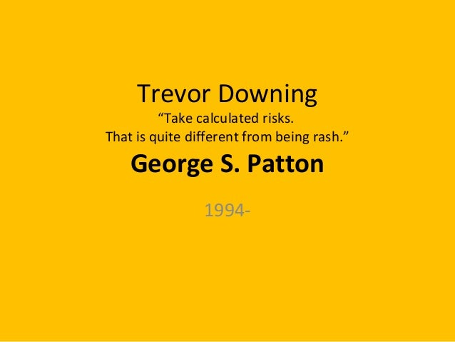 """Trevor Downing """"Take calculated risks. That is quite different from being rash."""" George S. Patton 1994-"""