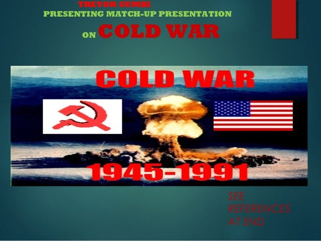 TREVOR GUMBI PRESENTING MATCH-UP PRESENTATION ON  COLD WAR  SEE REFERENCES AT END