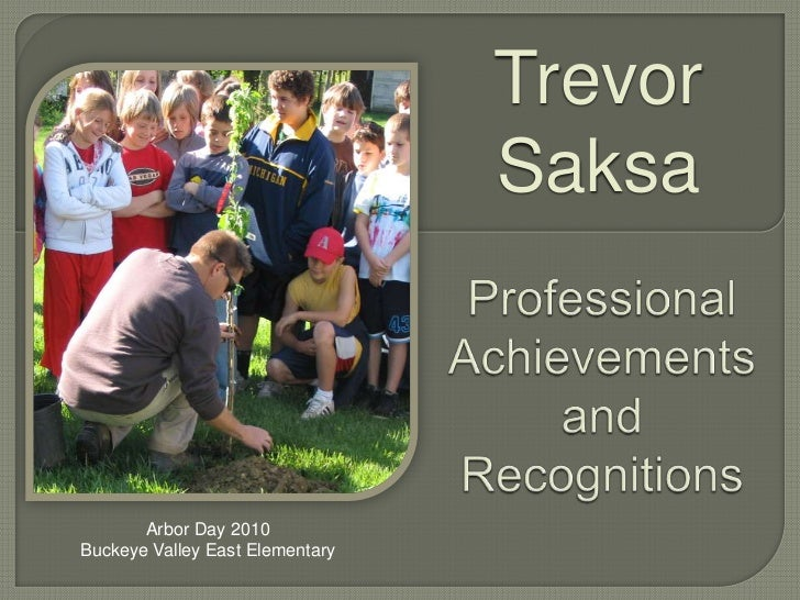 Trevor<br />Saksa<br />Professional Achievements and Recognitions<br />Arbor Day 2010<br />Buckeye Valley East Elementary<...