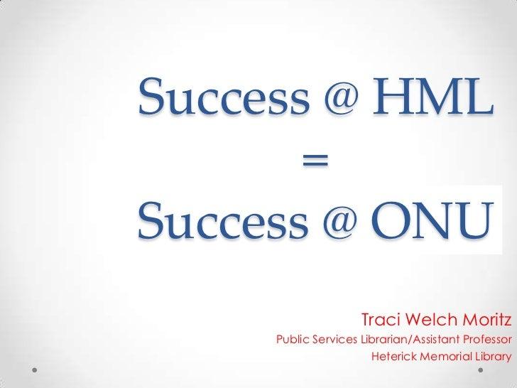 Success @ HML       =Success @ ONU                     Traci Welch Moritz     Public Services Librarian/Assistant Professo...