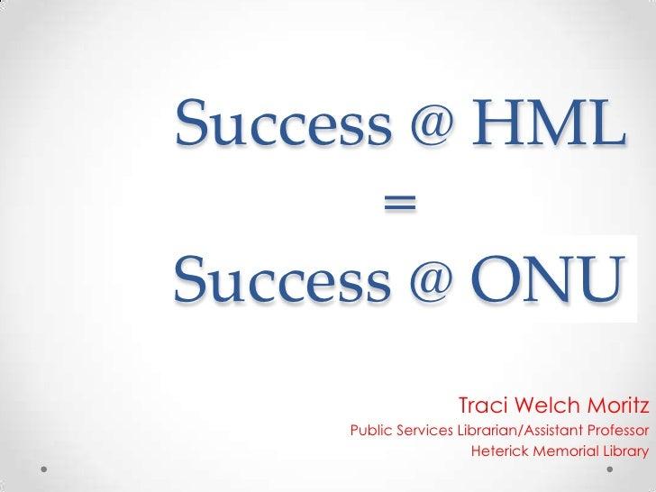 Success @ HML = Success @ ONU<br />Traci Welch Moritz<br />Public Services Librarian/Assistant Professor<br />Heterick Mem...