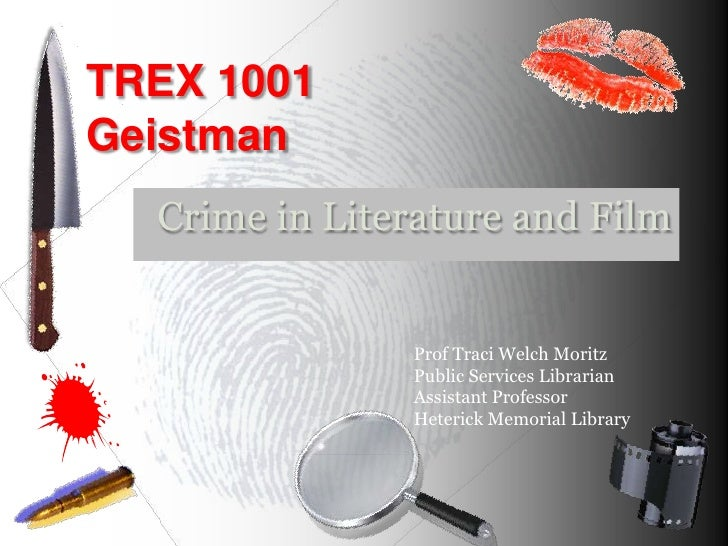 TREX 1001 Geistman<br />Crime in Literature and Film<br />Prof Traci Welch Moritz<br />Public Services Librarian<br />Assi...