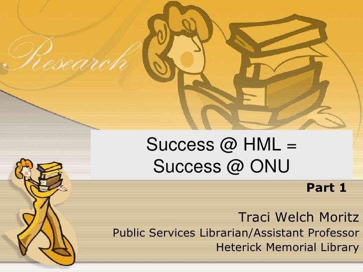 Success @ HML = Success @ ONU<br />Part 1<br />Traci Welch Moritz<br />Public Services Librarian/Assistant Professor<br />...