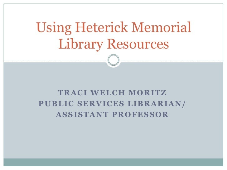 Using Heterick Memorial   Library Resources   TRACI WELCH MORITZPUBLIC SERVICES LIBRARIAN/   ASSISTANT PROFESSOR