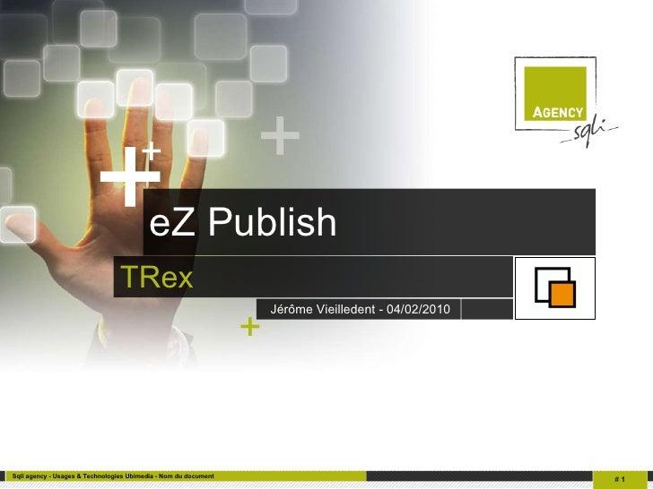 eZ Publish <ul><li>TRex </li></ul>Jérôme Vieilledent - 04/02/2010   +