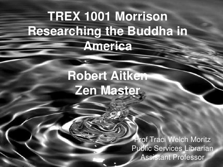 TREX 1001 MorrisonResearching the Buddha in AmericaRobert AitkenZen Master<br />Prof Traci Welch MoritzPublic Services Lib...
