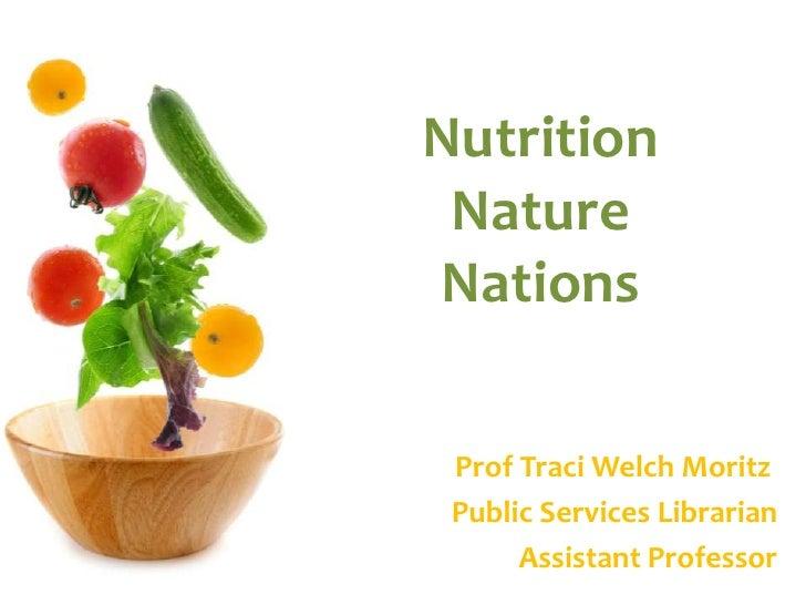 NutritionNatureNations<br />Prof Traci Welch Moritz<br />Public Services Librarian<br />Assistant Professor<br />