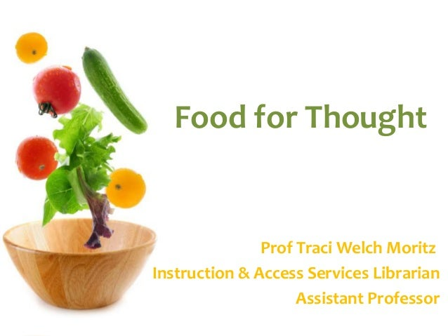 Food for Thought  Prof Traci Welch Moritz  Instruction & Access Services Librarian  Assistant Professor