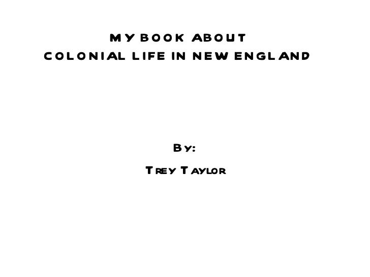 MY BOOK ABOUT COLONIAL LIFE IN NEW ENGLAND By: Trey Taylor