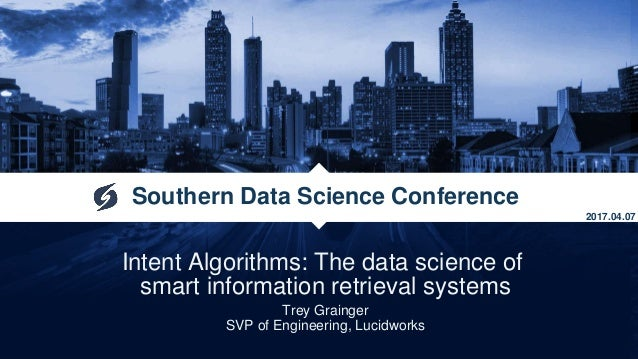Intent Algorithms: The data science of smart information retrieval systems Trey Grainger SVP of Engineering, Lucidworks So...