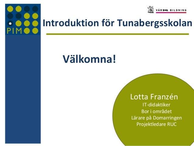 Introduktion för Tunabergsskolan Välkomna! Lotta Franzén IT-didaktiker Bor i området Lärare på Domarringen Projektledare R...