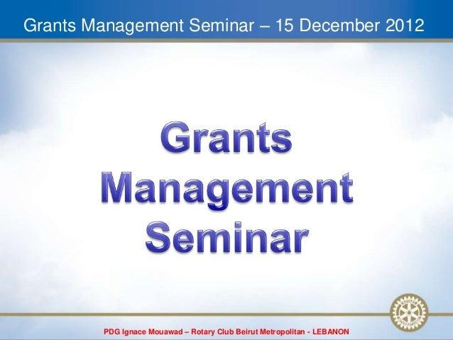 Grants Management Seminar – 15 December 2012        PDG Ignace Mouawad – Rotary Club Beirut Metropolitan - LEBANON