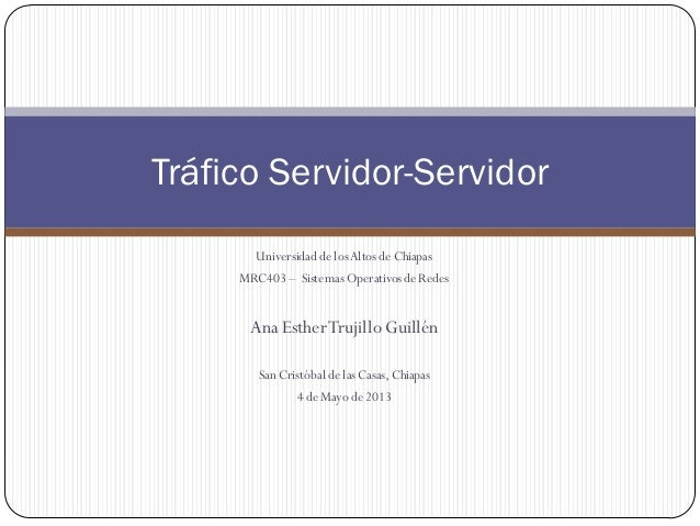 Tráfico Servidor-Servidor Universidad de los Altos de Chiapas MRC403 – Sistemas Operativos de Redes  Ana Esther Trujillo G...