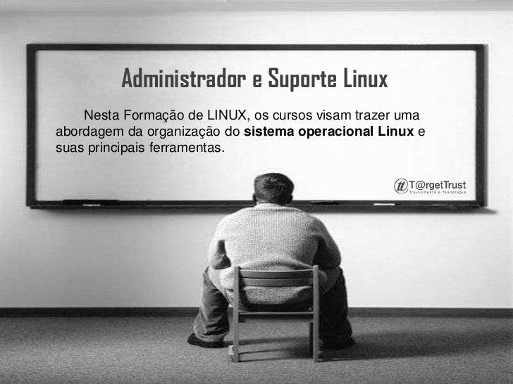 Administrador e Suporte Linux <br />Nesta Formação de LINUX, os cursos visam trazer uma abordagem da organização do sistem...