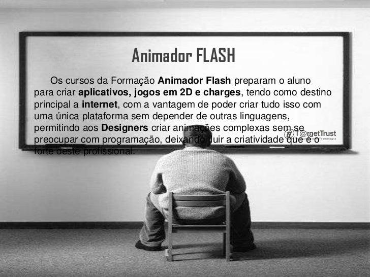 Animador FLASH<br />      Os cursos da Formação Animador Flash preparam o aluno para criar aplicativos, jogos em 2D e char...