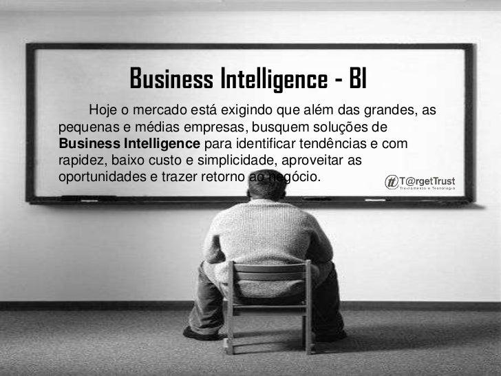 Business Intelligence - BI <br />        Hoje o mercado está exigindo que além das grandes, as pequenas e médias empresas,...