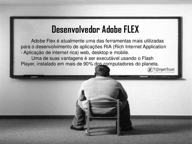 Desenvolvedor Adobe FLEX <br />Adobe Flex é atualmente uma das ferramentas mais utilizadas para o desenvolvimento de aplic...