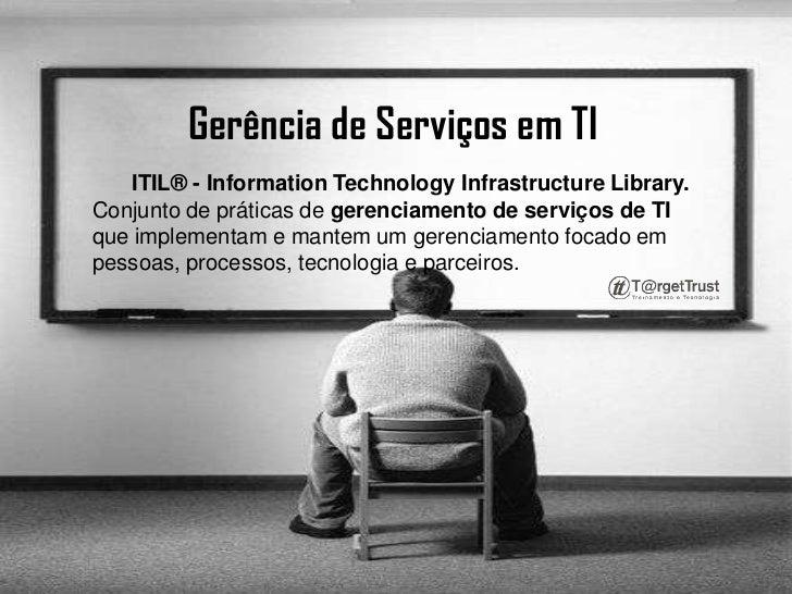 Gerência de Serviços em TI <br />ITIL® - InformationTechnologyInfrastructureLibrary.Conjunto de práticas de gerenciamento ...
