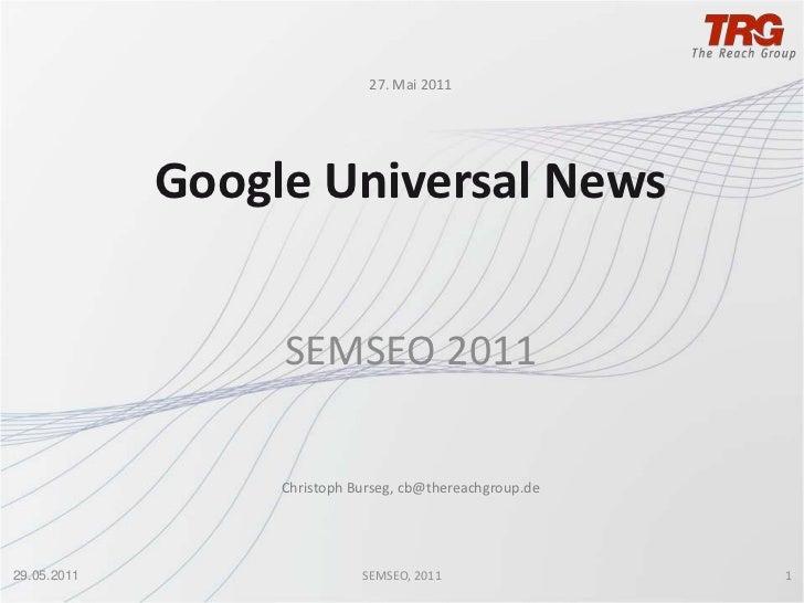 27. Mai 2011<br />Google Universal News<br />SEMSEO 2011<br />Christoph Burseg, cb@thereachgroup.de<br />27.05.2011<br />1...