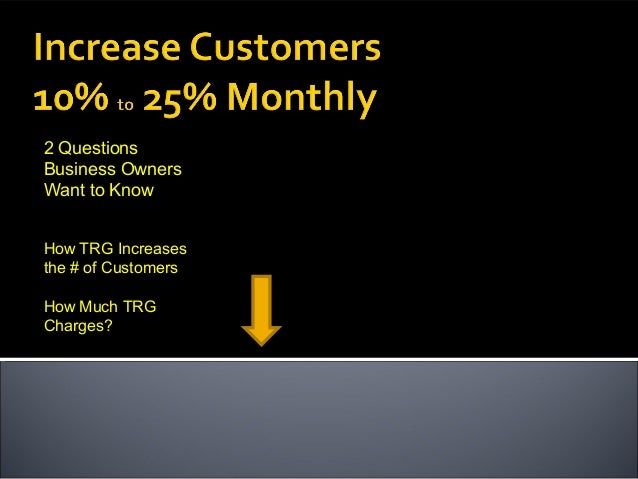 2 Questions Business Owners Want to Know How TRG Increases the # of Customers How Much TRG Charges?