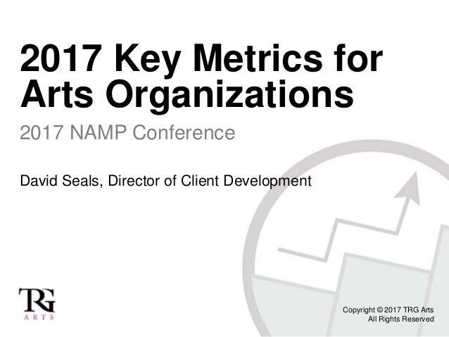 2017 Key Metrics for Arts Organizations 2017 NAMP Conference David Seals, Director of Client Development Copyright © 2017 ...