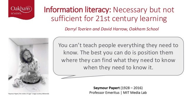 Information literacy: Necessary but not sufficient for 21st century learning You can't teach people everything they need t...