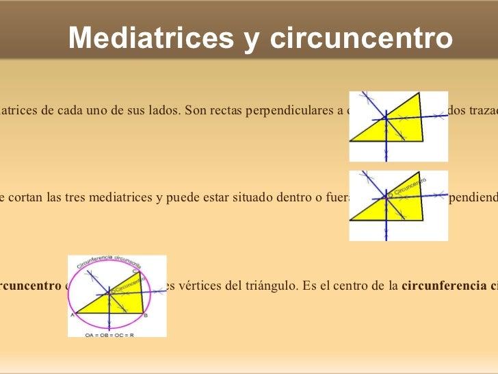 Mediatrices y circuncentro Las  mediatrices  de un triángulo son las mediatrices de cada uno de sus lados. Son rectas perp...