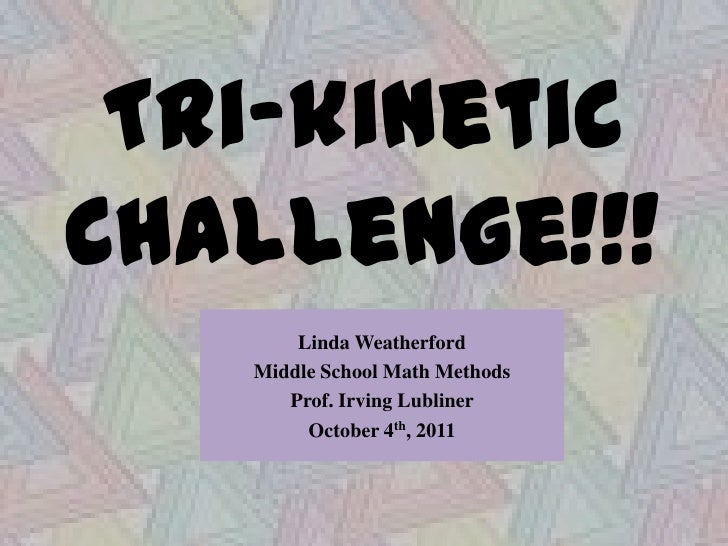 Tri-kinetic Challenge!!!<br />Linda Weatherford<br />Middle School Math Methods<br />Prof. Irving Lubliner<br />October 4t...