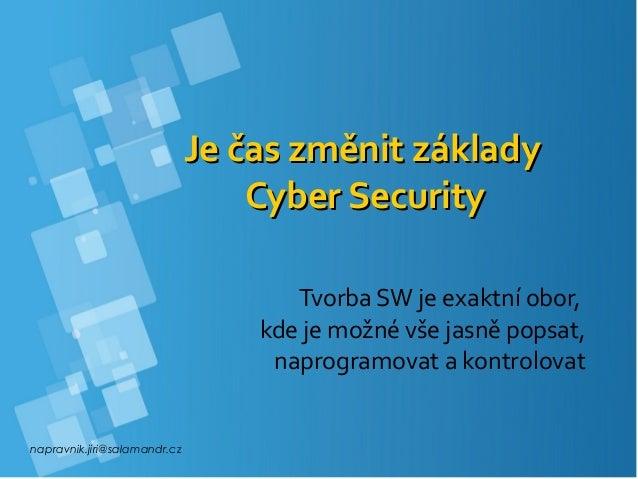 napravnik.jiri@salamandr.cz Je čas změnit základyJe čas změnit základy Cyber SecurityCyber Security Tvorba SW je exaktní o...