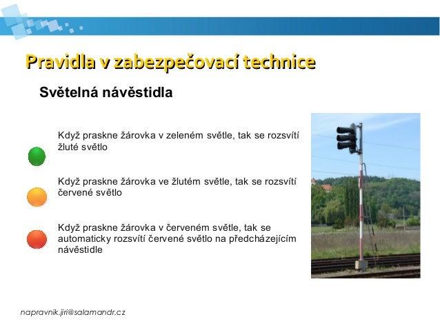 napravnik.jiri@salamandr.cz Pravidla v zabezpečovací technicePravidla v zabezpečovací technice Světelná návěstidla Když pr...