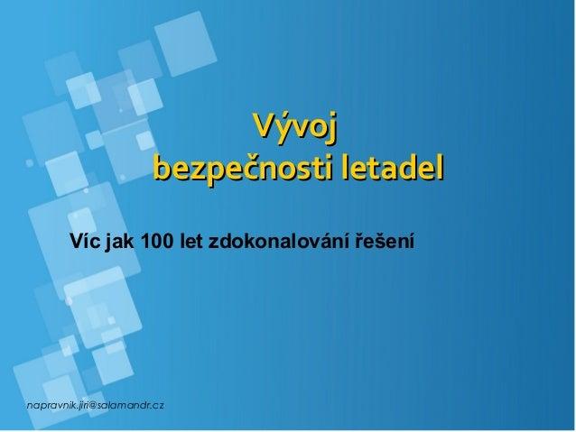 napravnik.jiri@salamandr.cz VývojVývoj bezpečnosti letadelbezpečnosti letadel Víc jak 100 let zdokonalování řešení