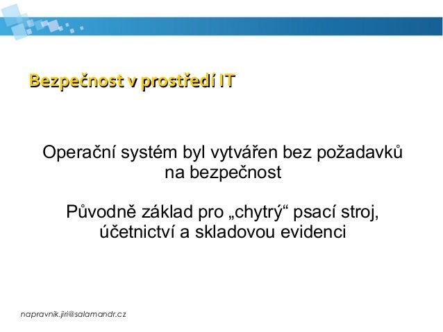 napravnik.jiri@salamandr.cz Bezpečnost v prostředí ITBezpečnost v prostředí IT Operační systém byl vytvářen bez požadavků ...