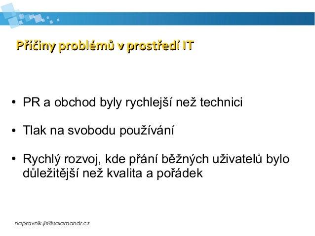 napravnik.jiri@salamandr.cz Příčiny problémů v prostředí ITPříčiny problémů v prostředí IT ● PR a obchod byly rychlejší ne...
