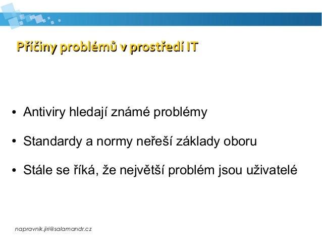 napravnik.jiri@salamandr.cz Příčiny problémů v prostředí ITPříčiny problémů v prostředí IT ● Antiviry hledají známé problé...