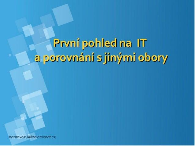 napravnik.jiri@salamandr.cz První pohled na ITPrvní pohled na IT a porovnání s jinými oborya porovnání s jinými obory