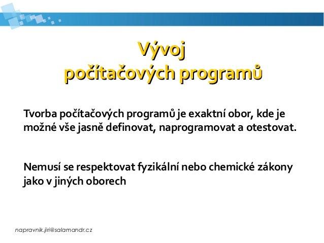 napravnik.jiri@salamandr.cz VývojVývoj počítačových programůpočítačových programů Tvorba počítačových programů je exaktní ...