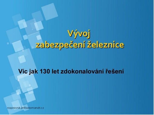 napravnik.jiri@salamandr.cz VývojVývoj zabezpečení železnicezabezpečení železnice Víc jak 130 let zdokonalování řešení