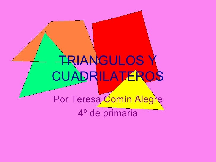 TRIANGULOS Y CUADRILATEROS Por Teresa Comín Alegre 4º de primaria