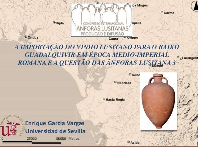 Enrique García Vargas Universidad de Sevilla A IMPORTAÇÃO DO VINHO LUSITANO PARA O BAIXO GUADALQUIVIR EM ÉPOCA MEDIO-IMPER...