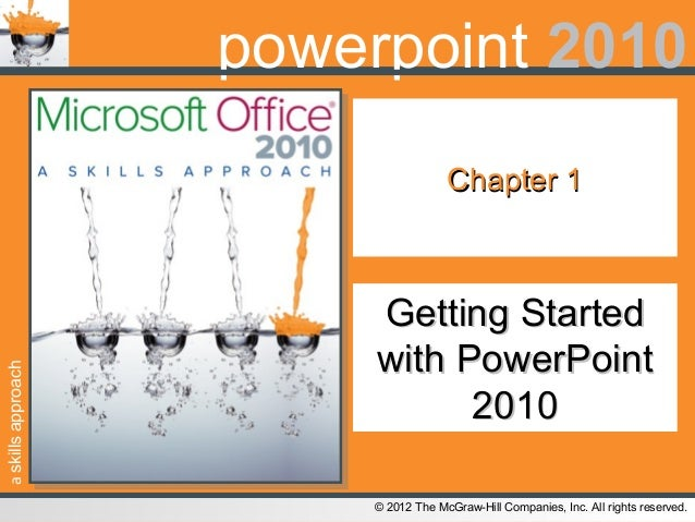 askillsapproach© 2012 The McGraw-Hill Companies, Inc. All rights reserved.powerpoint 2010Chapter 1Chapter 1Getting Started...