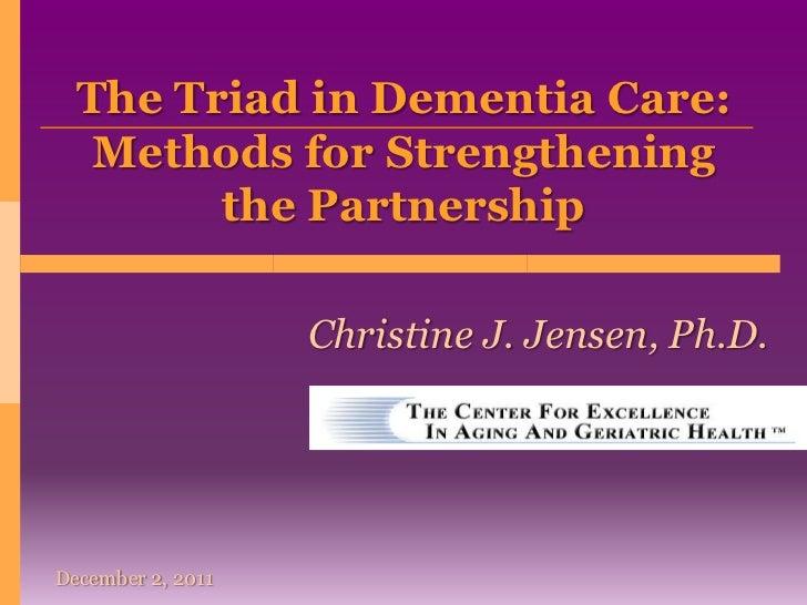 The Triad in Dementia Care:   Methods for Strengthening        the Partnership                   Christine J. Jensen, Ph.D...