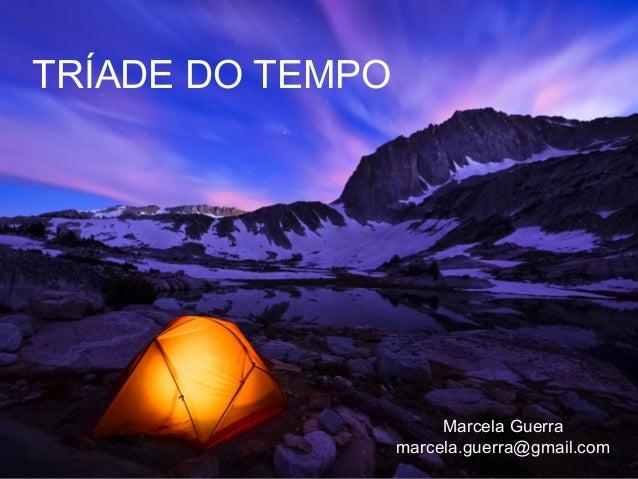 TRÍADE DO TEMPO  Marcela Guerra marcela.guerra@gmail.com
