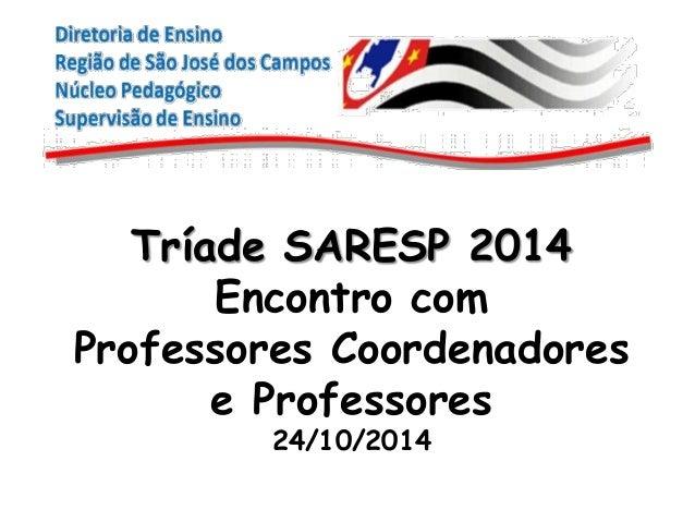 Tríade SARESP 2014  Encontro com  Professores Coordenadores  e Professores  24/10/2014