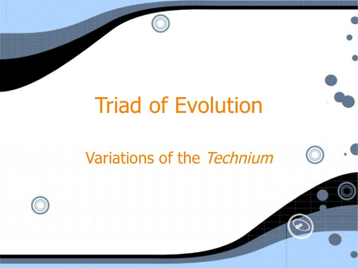 Triad of Evolution Variations of the  Technium