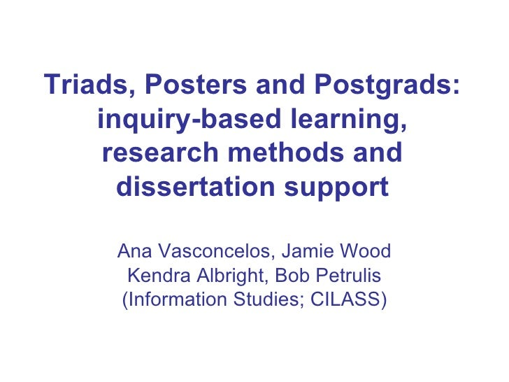 Triads, Posters and Postgrads: inquiry-based learning, research methods and dissertation support Ana Vasconcelos, Jamie Wo...