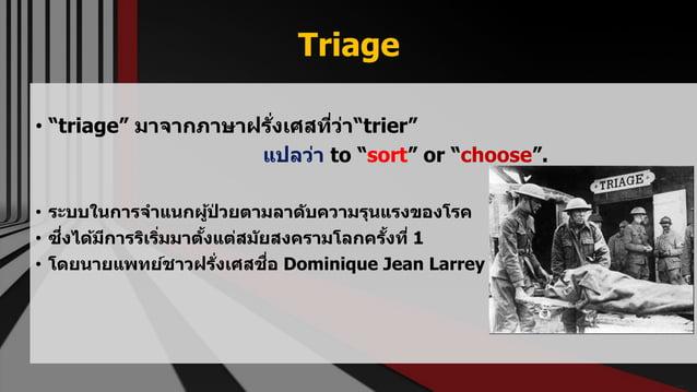 "Triage • ""triage"" มาจากภาษาฝรั่งเศสที่ว่า""trier"" แปลว่า to ""sort"" or ""choose"". • ระบบในการจาแนกผู้ป่ วยตามลาดับความรุนแรงข..."