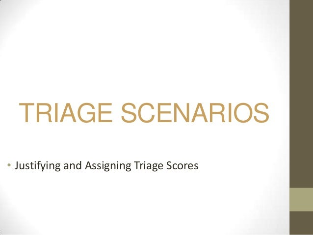 TRIAGE SCENARIOS• Justifying and Assigning Triage Scores