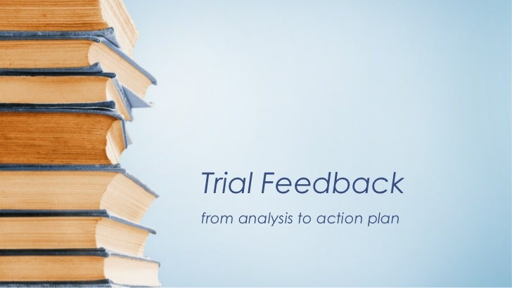 Trial Feedbackfrom analysis to action plan